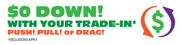 $0 Down with your trade-in! Push Pull or Drag