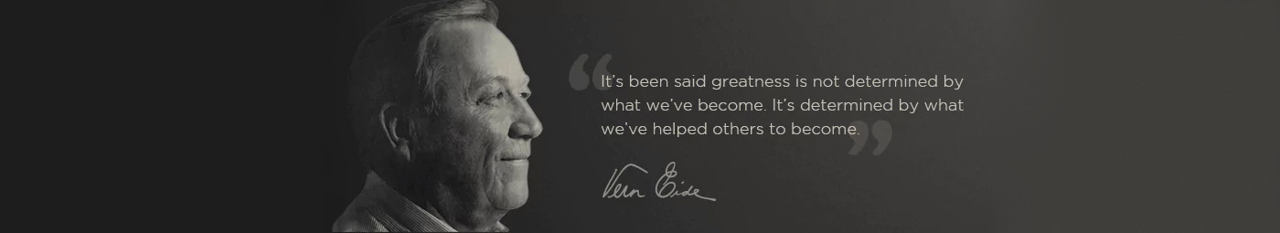 It's been said that greatness is not determined by what we've become. It's determined by what we've helped others to become. Vern Eide