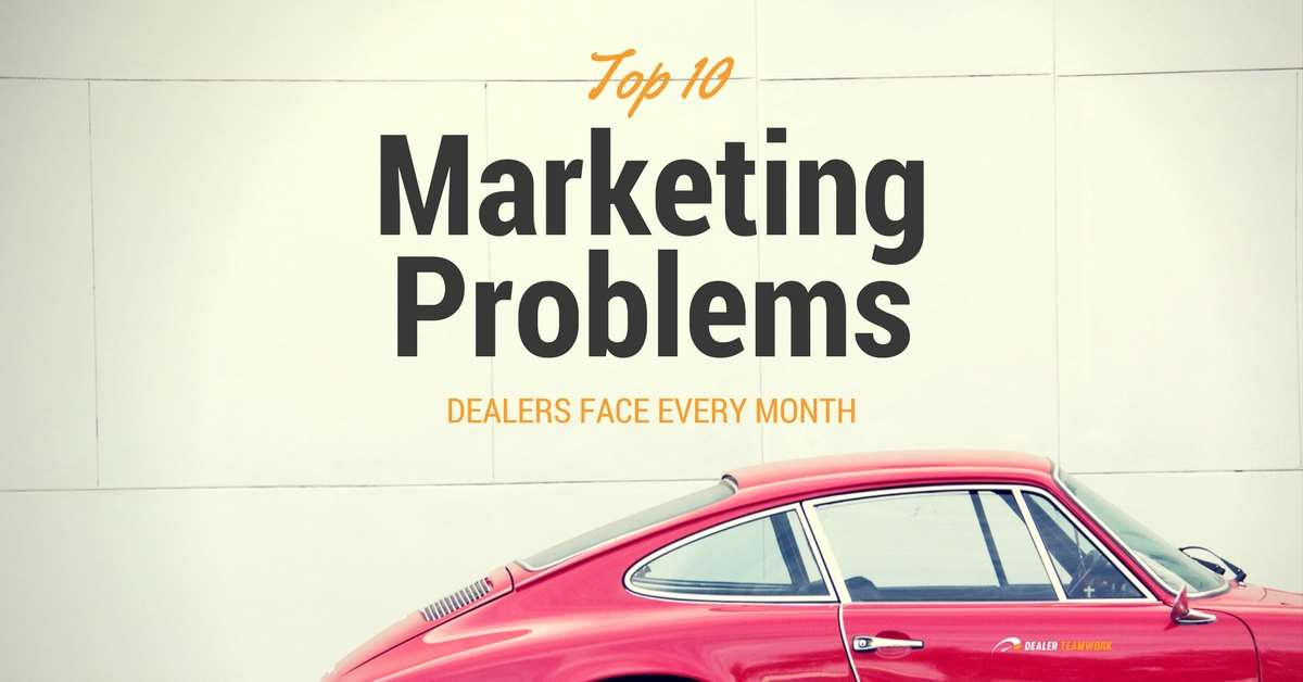 10 Marketing Problems Dealers Struggle With Every Month
